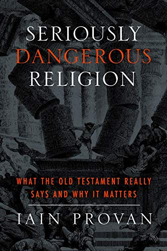 Seriously Dangerous Religion: What the Old Testament Really Says and Why It Matters: Iain Provan