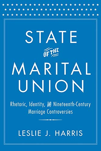 State of the Marital Union: Rhetoric, Identity, and Nineteenth-Century Marriage Controversies (...