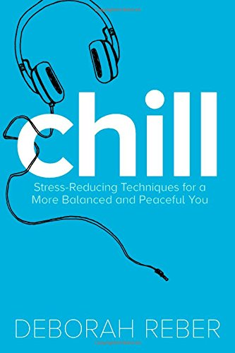 Chill: Stress-Reducing Techniques for a More Balanced, Peaceful You: Reber, Deborah
