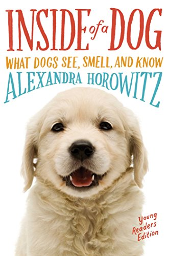 Inside of a Dog -- Young Readers Edition: What Dogs See, Smell, and Know: Alexandra Horowitz
