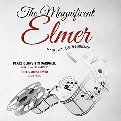 The Magnificent Elmer: My Life with Elmer Bernstein: Gardner, Pearl Bernstein