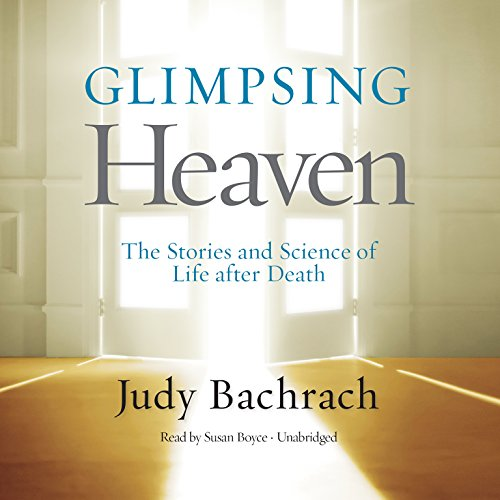 Glimpsing Heaven - The Stories and Science of Life after Death: Judy Bachrach