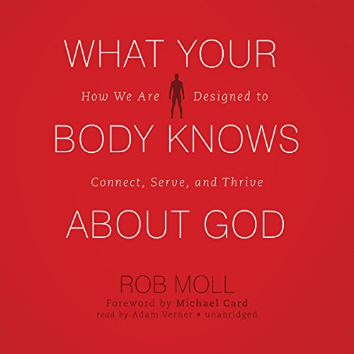 What Your Body Knows about God: How We Are Designed to Connect, Serve, and Thrive: Rob Moll