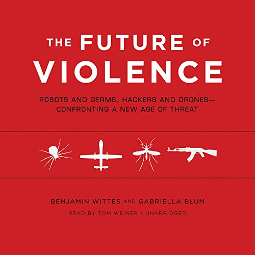 The Future of Violence: Robots and Germs, Hackers and Drones - Confronting a New Age of Threat: ...
