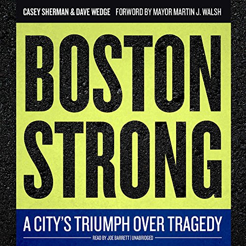 Boston Strong: A City s Triumph Over Tragedy: Casey Sherman, Dave Wedge