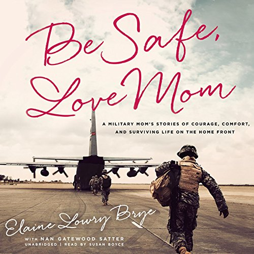 Be Safe, Love Mom - A Military Mom's Stories of Courage, Comfort, and Surviving Life on the ...