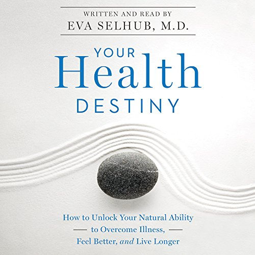Your Health Destiny - How to Unlock Your Natural Ability to Overcome Illness, Feel Better, and Live...