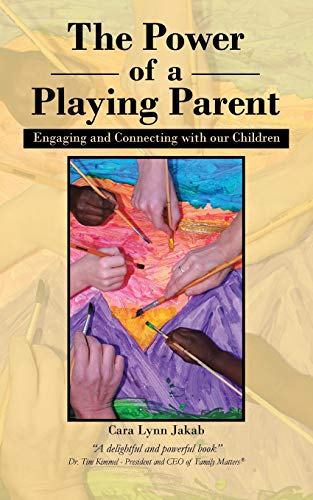 The Power of a Playing Parent: Engaging and Connecting with our children: Jakab, Cara Lynn