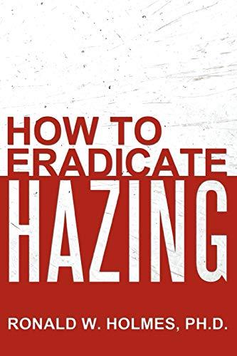 How to Eradicate Hazing: Holmes, PhD, Ronald W