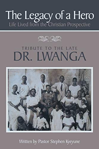 9781481710343: The Legacy of a Hero; Life Lived from the Christian Prospective: Tribute to the Late Dr. Lwanga