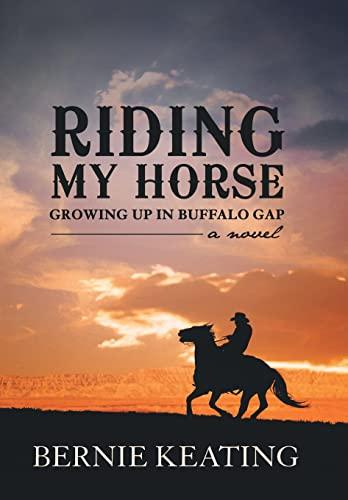 Riding My Horse: Growing Up in Buffalo Gap: Bernie Keating