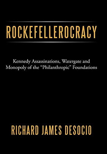 Rockefellerocracy: Kennedy Assassinations, Watergate and Monopoly of the Philanthropic Foundations:...