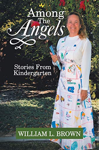 Among The Angels: Stories From Kindergarten: Brown, William L.