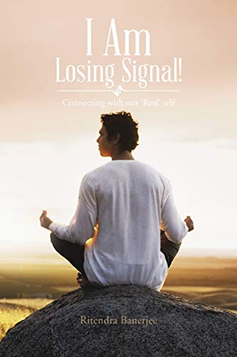 I Am Losing Signal!: Connecting with our 'Real' self: Banerjee, Ritendra