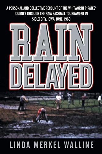 9781481743396: Rain Delayed: A Personal and Collective Recount of the Whitworth Pirates' Journey Through the NAIA Baseball Tournament in Sioux City, Iowa: June, 1960
