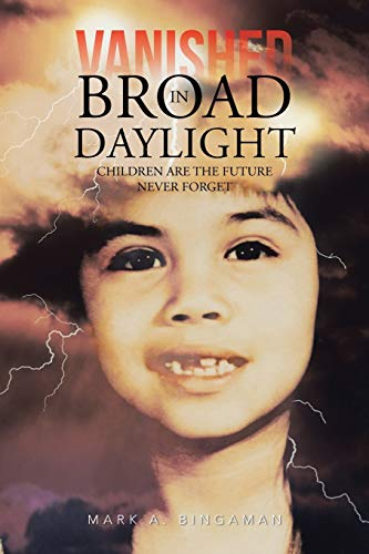 Vanished in Broad Daylight: Children Are the Future Never Forget: Mark a. Bingaman