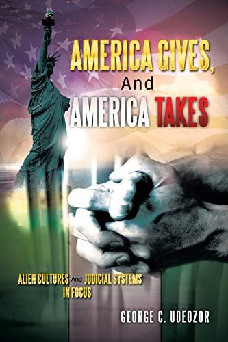 America Gives, and America Takes: Alien Cultures and Judicial Systems in Focus: George C. Udeozor