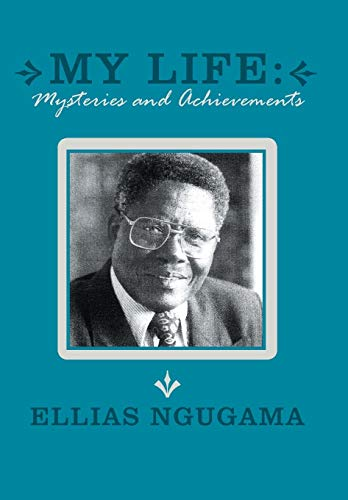 My Life: Mysteries and Achievements: Ellias Ngugama