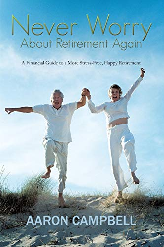 Never Worry About Retirement Again: A Financial Guide to a More Stress-Free, Happy Retirement: ...