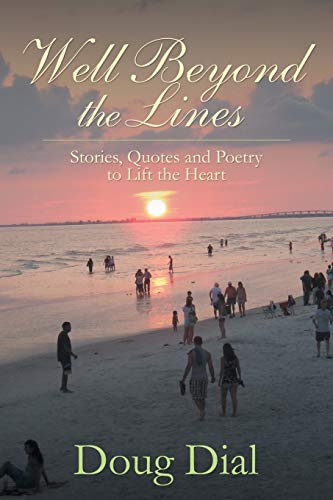 Well Beyond the Lines: Stories, Quotes and Poetry to Lift the Heart: Doug Dial