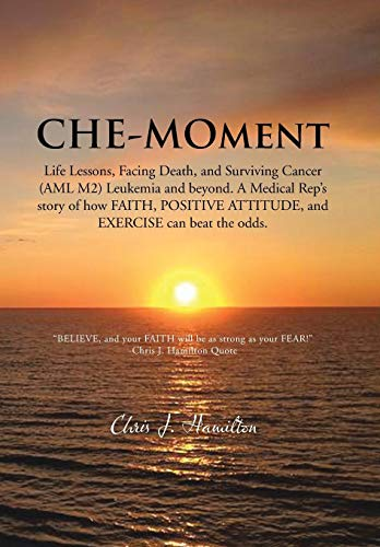 9781481762441: Che-Moment: Life Lessons, Facing Death, and Surviving Cancer (AML M2) Leukemia and Beyond. a Medical Rep's Story of How Faith, Pos