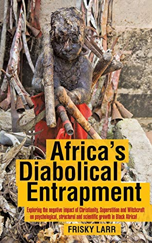 9781481782852: Africa's Diabolical Entrapment: Exploring the Negative Impact of Christianity, Superstition and Witchcraft on Psychological, Structural and Scientific Growth in Black Africa!