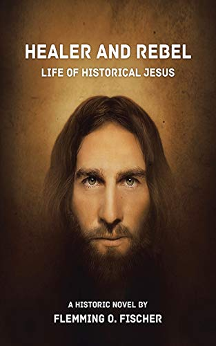 Healer and Rebel: Life of Historical Jesus: Flemming O. Fischer