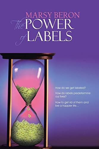 9781481798464: The Power of Labels: How Do We Get Labeled? How Do Labels Predetermine our Lives? How to Get Rid of Them and Live a Happier Life . . .