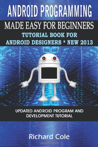 9781481801874: Android Programming Made Easy For Beginners: Tutorial Book For Android Designers * New 2013.: Updated Android Programming And Development Tutorial Guide