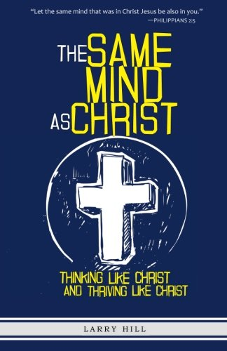 9781481814256: The Same Mind As Christ: Thinking Like Christ And Thriving Like Christ