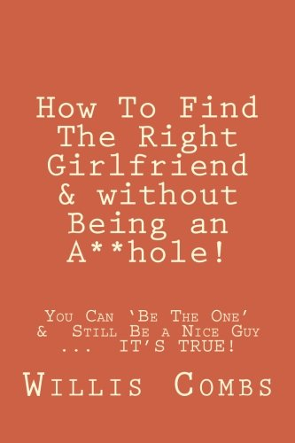 9781481835749: How To Find The Right Girlfriend & without Being an A**hole!: How You Can 'Be The One' &Still Be a Nice Guy ... IT'S TRUE!