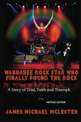 9781481836395: Wannabee Rock Star Who Finally Found the Rock: A Story of Trial, Faith and Triumph