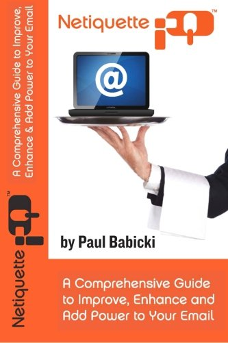 Netiquette IQ: A Comprehensive Guide to Improve, Enhance and Add Power to Your Email: Babicki, Paul