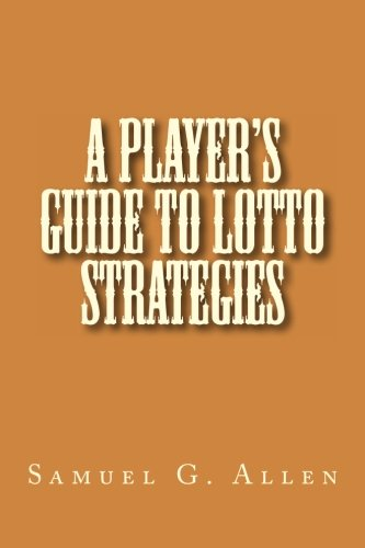 A Player's Guide to Lotto Strategies: Allen, Samuel G.