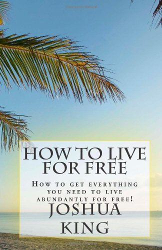 How To Live For Free: How to get everything you need to live abundantly for free!: King, Joshua