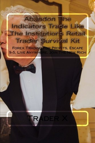 9781481882545: Abandon The Indicators Trade Like The Institutions Retail Trader Survival Kit: Forex Trading For Profits, Escape 9-5, Live Anywhere, Join The New Rich