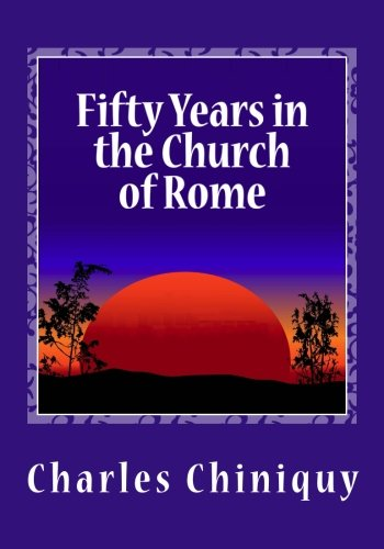 Fifty Years in the Church of Rome: Charles Chiniquy