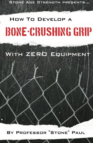 9781481913898: How To Develop A Bone-Crushing Grip With Zero Equipment: Using The Isometric Resistance Of Your Own Body (Superior Strength With Zero Equipment) (Volume 1)