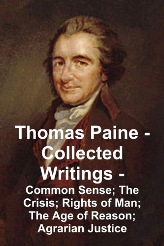 Thomas Paine -- Collected Writings: Common Sense; The Crisis; Rights of Man; The Age of Reason; ...