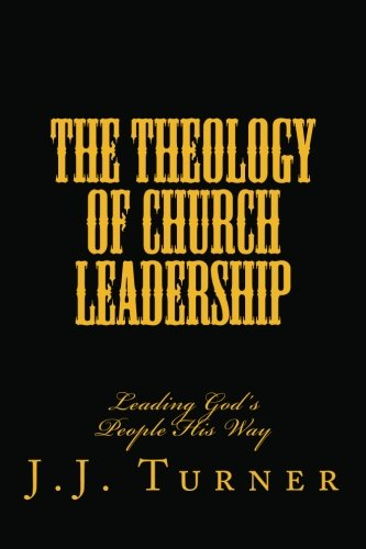 The Theology Of Church Leadership: Leading God's People His Way (1481940600) by Turner, J.J.