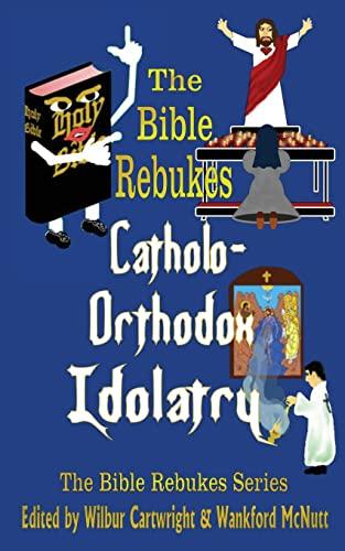 9781481941709: The Bible Rebukes Catholo-Orthodox Idolatry (The Bible Rebukes Series)