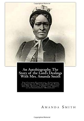 9781481966351: An Autobiography. The Story of the Lord's Dealings With Mrs. Amanda Smith: The Colored Evangelist; Containing an Account of Her Life Work of Faith, ... and Africa, as an Independent Missionary