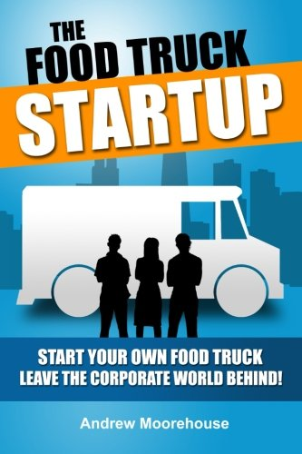 9781481967761: The Food Truck Startup: Start Your Own Food Truck - Leave the Corporate World Behind: Volume 1 (Food Truck Startup Series)