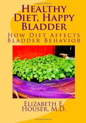 Healthy Diet, Happy Bladder: How Diet Affects Bladder Behavior (Your Perfect Pelvis): Houser MD, ...