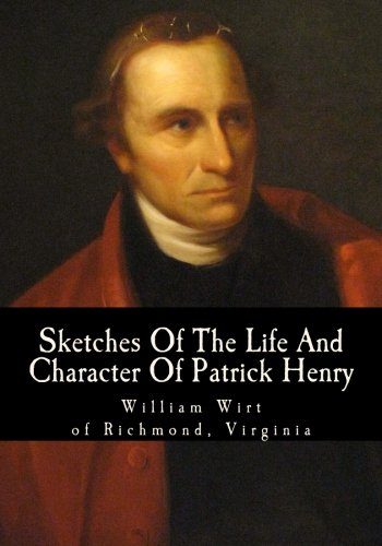 Sketches Of The Life And Character Of Patrick Henry: Wirt, William