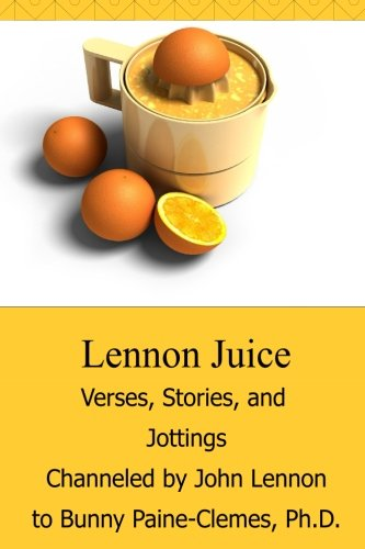 Lennon Juice: Verses, Stories, and Jottings Channeled by John Lennon to Bunny Paine-Clemes: Dr. ...