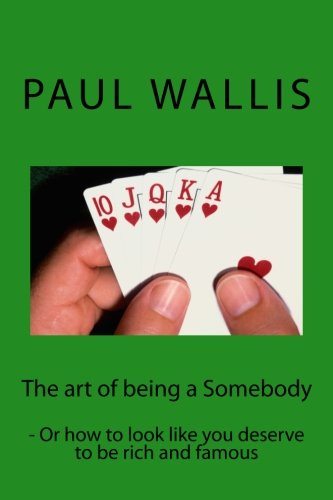 9781482027013: The art of being a Somebody: - Or how to look like you deserve to be rich and famo
