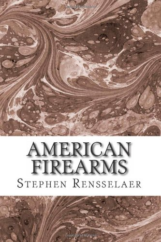 9781482031393: American Firearms: an histology of American gunsmiths, arms manufacturers & patentees with detailed description of their arms