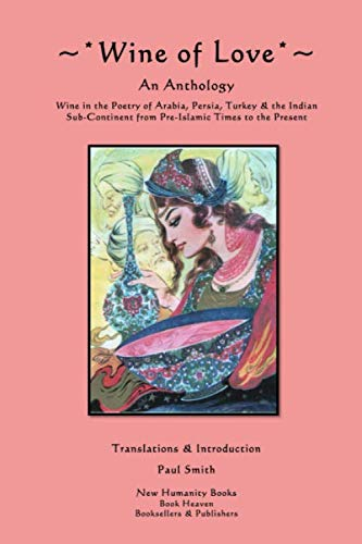 9781482033878: Wine of Love: An Anthology Wine in the Poetry of Arabia, Persia, Turkey & the Indian Sub-Continent from Pre-Islamic Times to the Present