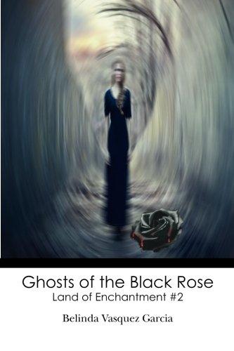 Ghosts of the Black Rose: Land of: Garcia, Belinda Vasquez,